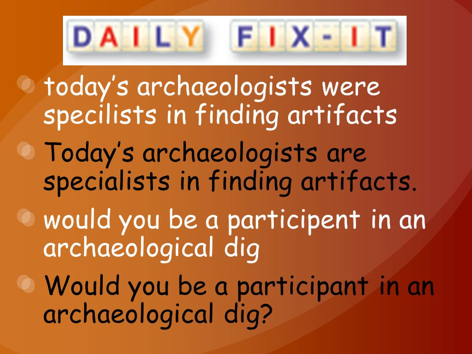 today's archaeologists were specilists in finding artifacts