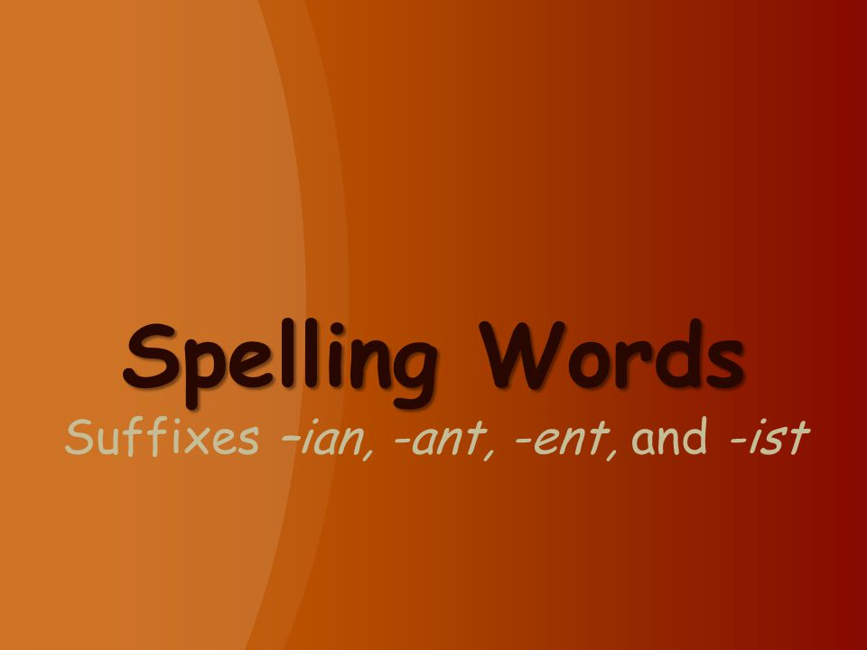 Spelling Words Suffixes –ian, -ant, -ent, and -ist