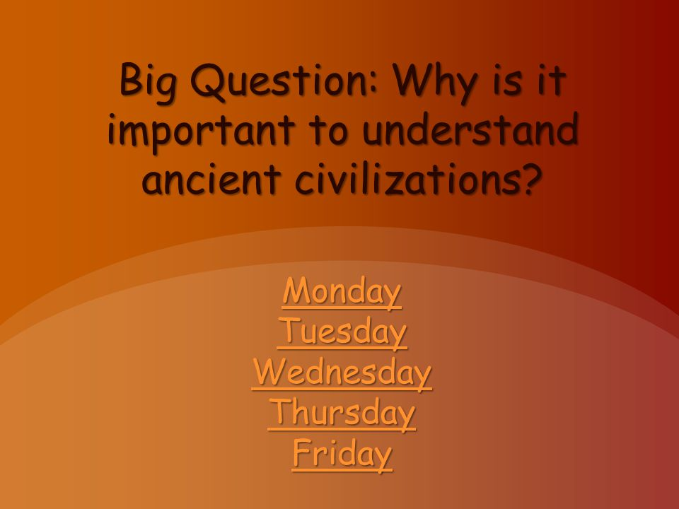 Big Question: Why is it important to understand ancient civilizations