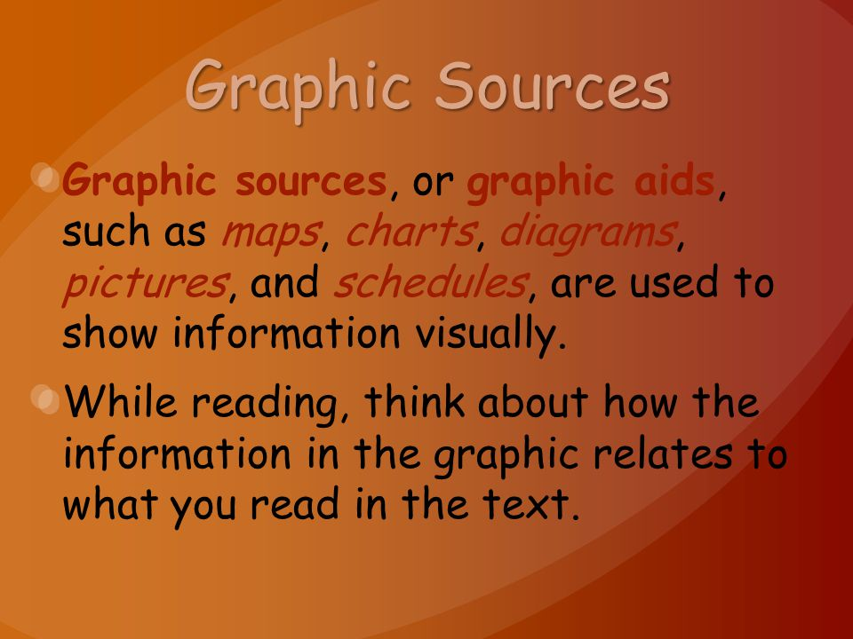 Graphic Sources Graphic sources, or graphic aids, such as maps, charts, diagrams, pictures, and schedules, are used to show information visually.