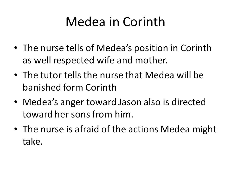 Medea in Corinth The nurse tells of Medea's position in Corinth as well respected wife and mother.