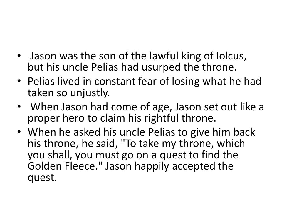 Jason was the son of the lawful king of Iolcus, but his uncle Pelias had usurped the throne.