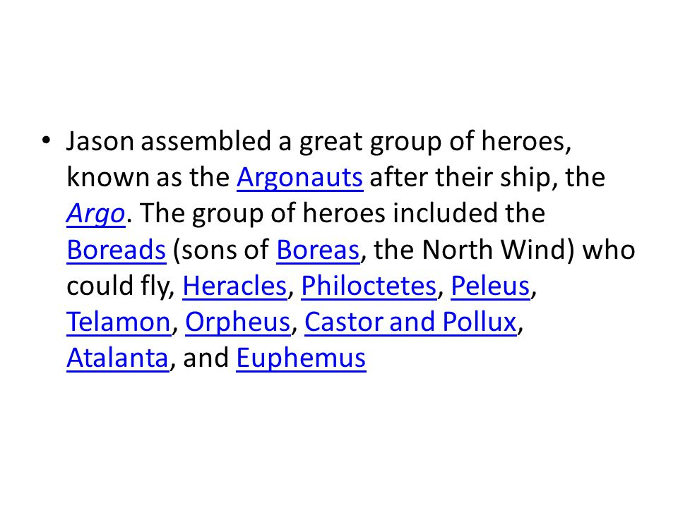 Jason assembled a great group of heroes, known as the Argonauts after their ship, the Argo.