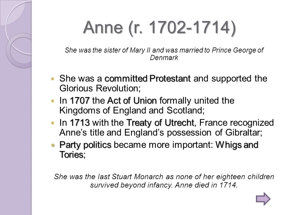 Anne (r. 1702-1714) She was the sister of Mary II and was married to Prince George of Denmark.
