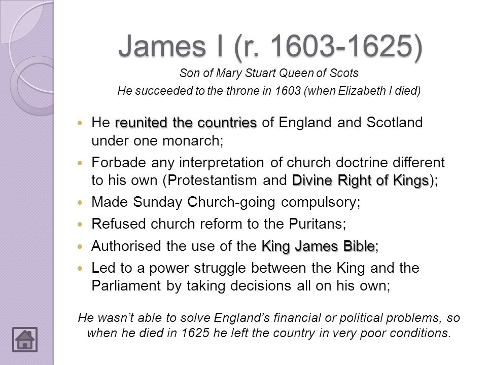James I (r. 1603-1625) Son of Mary Stuart Queen of Scots. He succeeded to the throne in 1603 (when Elizabeth I died)