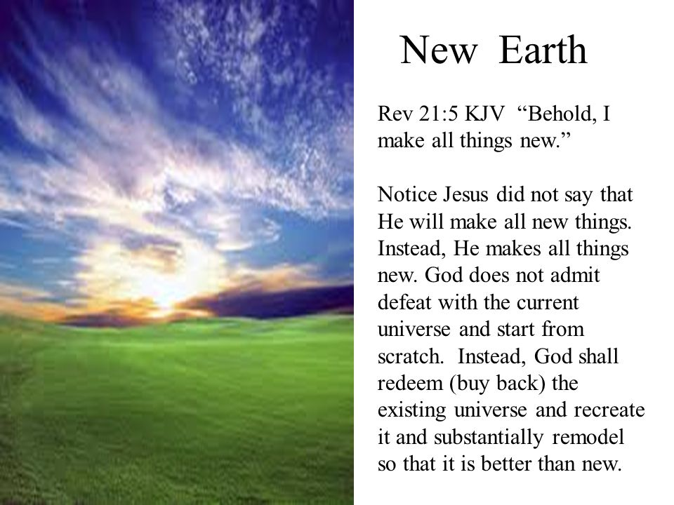 New Earth Rev 21:5 KJV Behold, I make all things new.