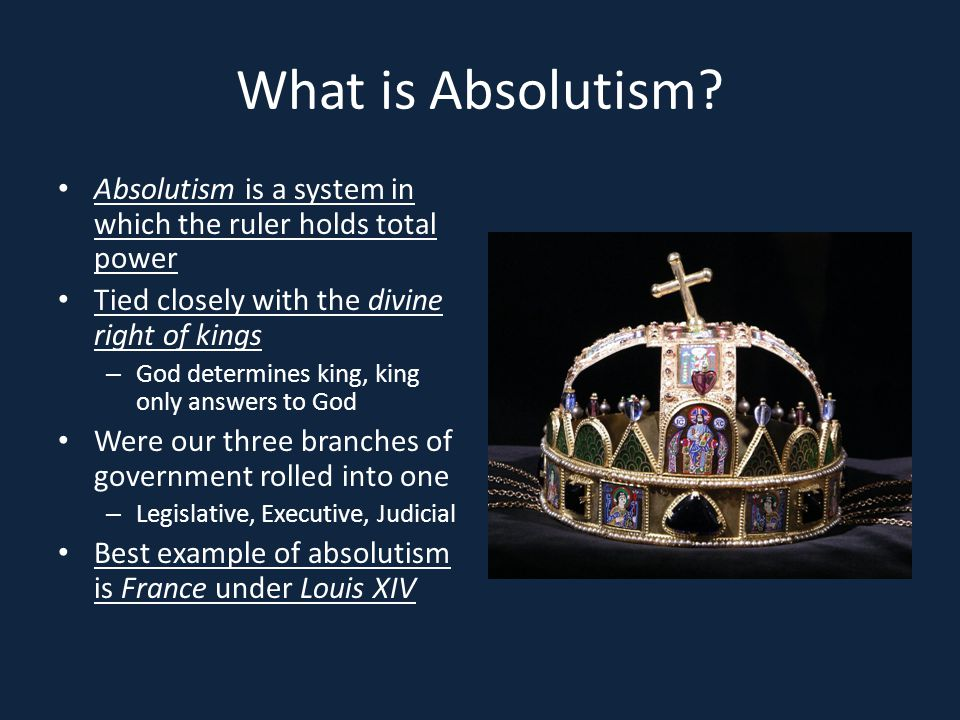 What is Absolutism Absolutism is a system in which the ruler holds total power. Tied closely with the divine right of kings.
