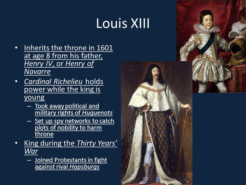 Louis XIII Inherits the throne in 1601 at age 8 from his father, Henry IV, or Henry of Navarre.