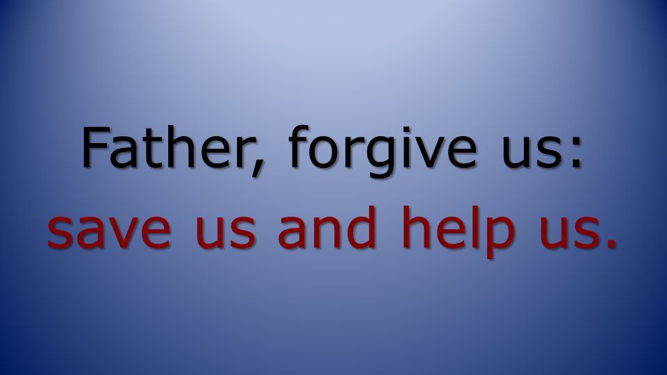 Father, forgive us: save us and help us.