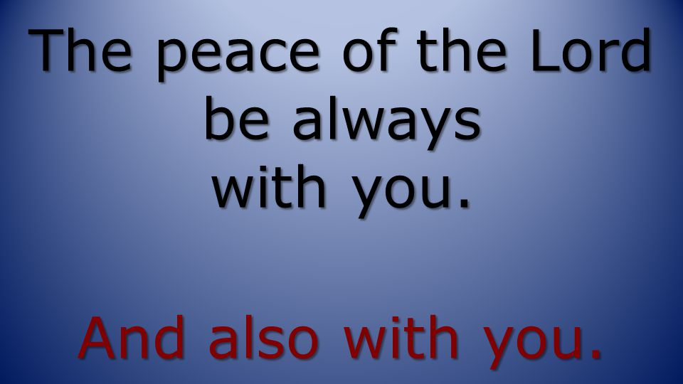 The peace of the Lord be always with you. And also with you.
