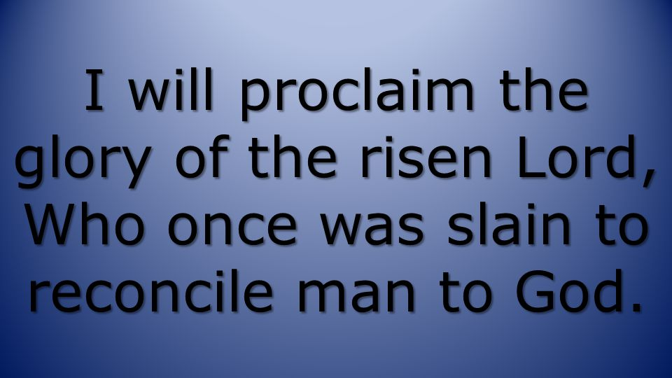I will proclaim the glory of the risen Lord, Who once was slain to reconcile man to God.