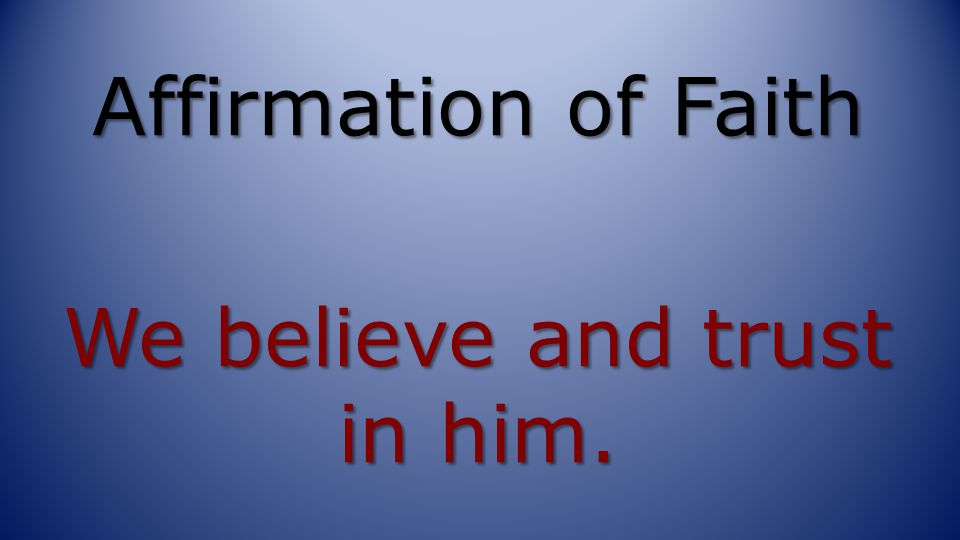 Affirmation of Faith We believe and trust in him.