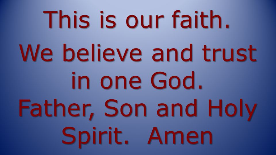 This is our faith. We believe and trust in one God