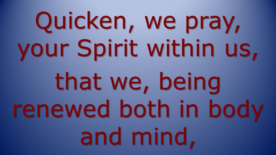 Quicken, we pray, your Spirit within us, that we, being renewed both in body and mind,
