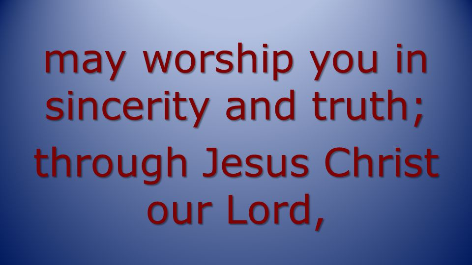 may worship you in sincerity and truth; through Jesus Christ our Lord,