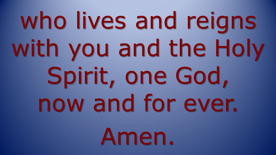 who lives and reigns with you and the Holy Spirit, one God, now and for ever. Amen.