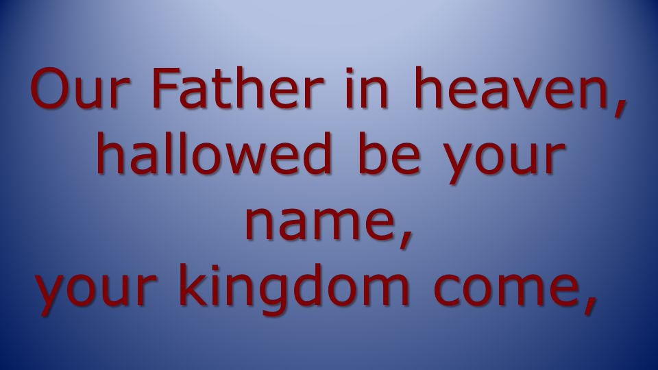 Our Father in heaven, hallowed be your name, your kingdom come,