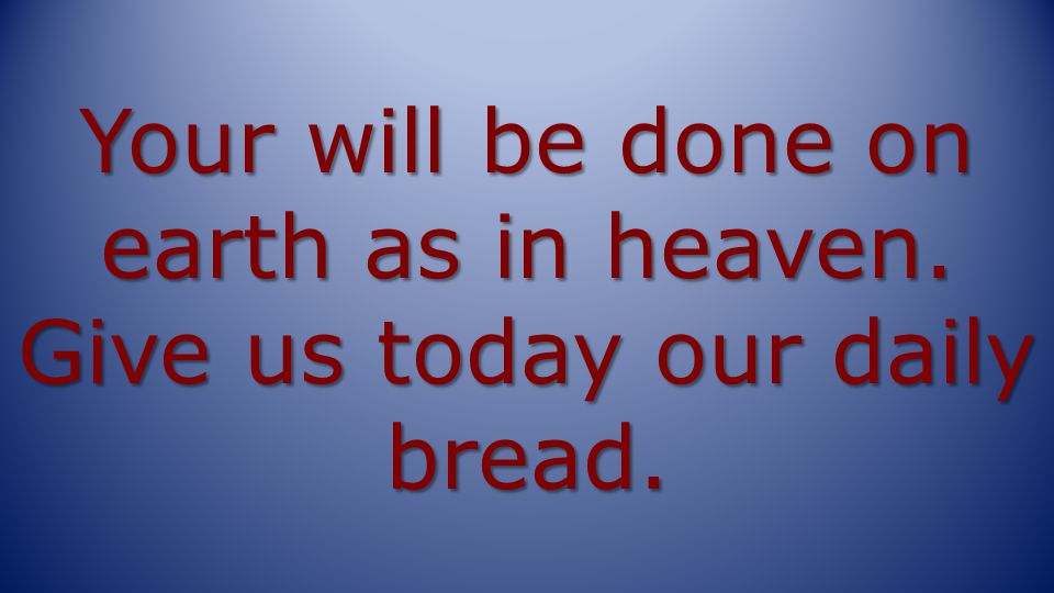 Your will be done on earth as in heaven. Give us today our daily bread.