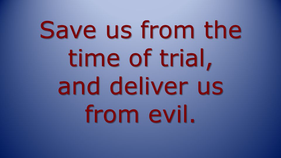 Save us from the time of trial, and deliver us from evil.