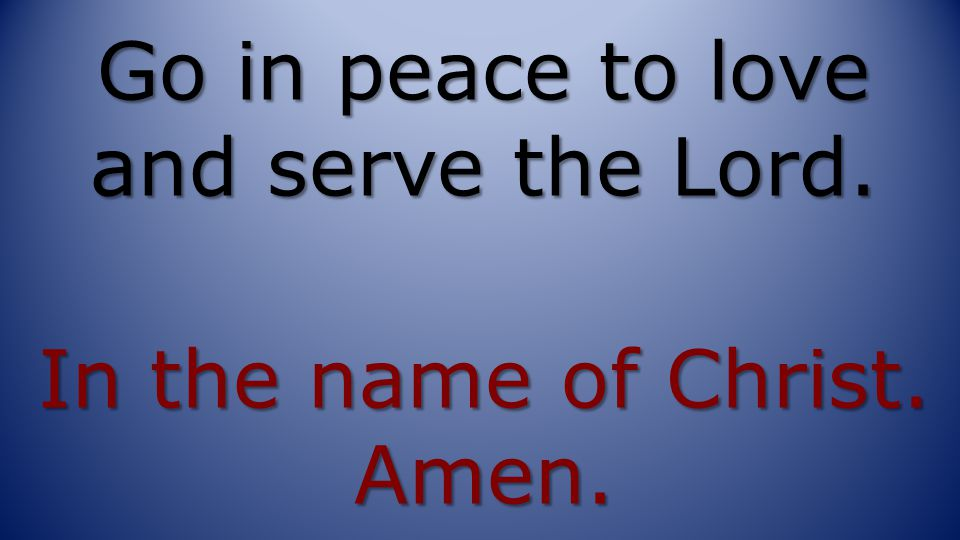 Go in peace to love and serve the Lord. In the name of Christ. Amen.