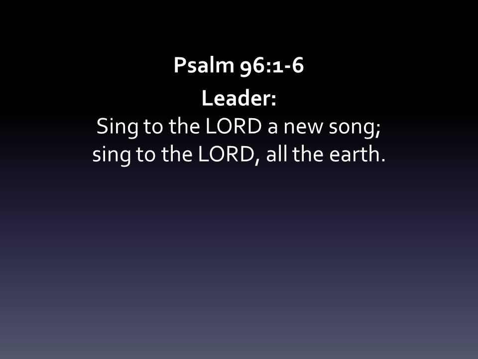 Sing to the LORD a new song; sing to the LORD, all the earth.