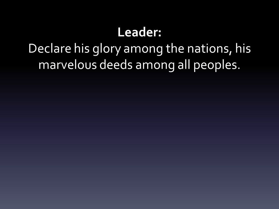 Leader: Declare his glory among the nations, his marvelous deeds among all peoples.