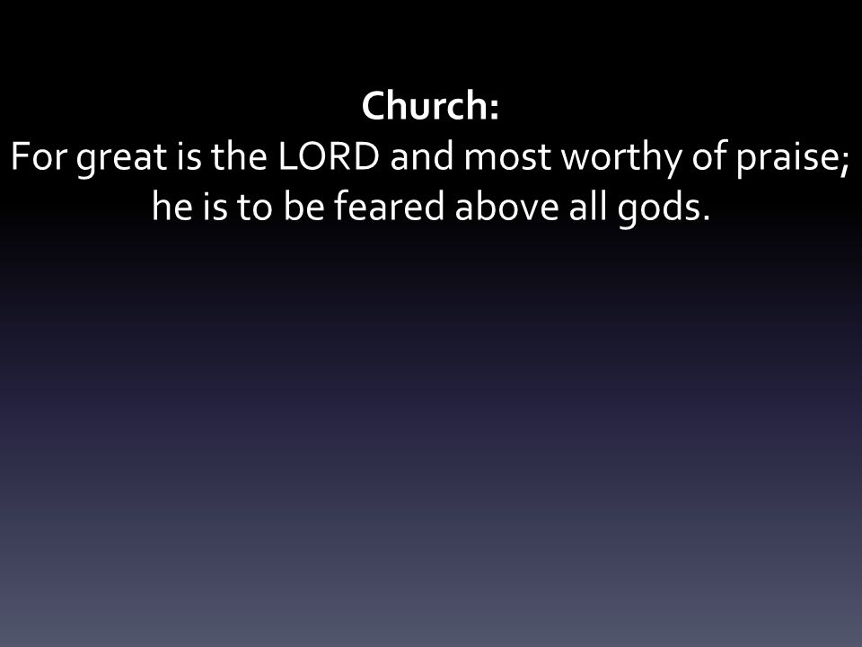 Church: For great is the LORD and most worthy of praise; he is to be feared above all gods.