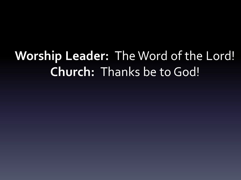 Worship Leader: The Word of the Lord! Church: Thanks be to God!