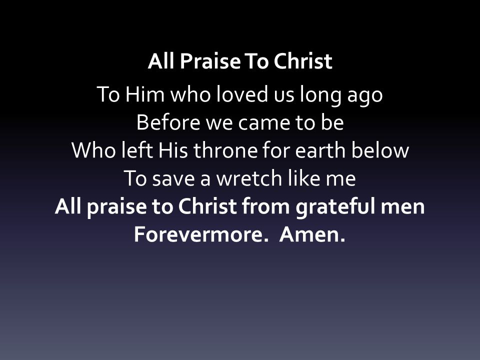 All Praise To Christ Forevermore. Amen.