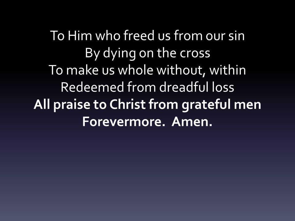 To Him who freed us from our sin By dying on the cross