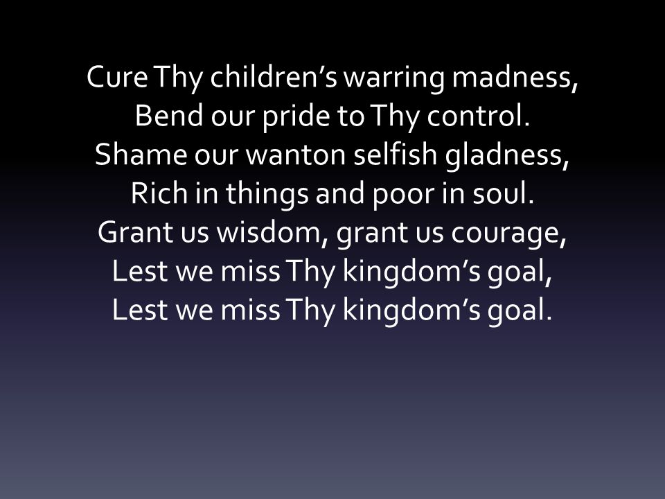 Cure Thy children's warring madness, Bend our pride to Thy control.