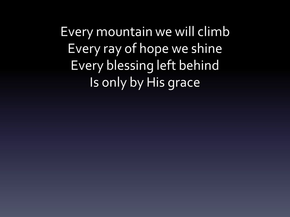 Every mountain we will climb Every ray of hope we shine