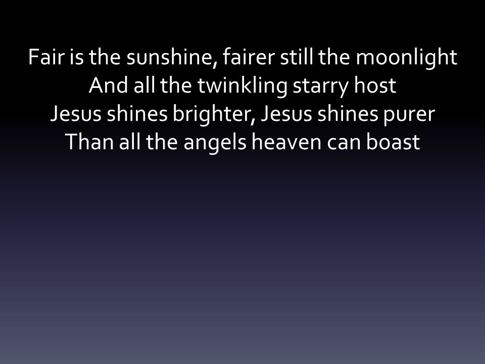 Fair is the sunshine, fairer still the moonlight