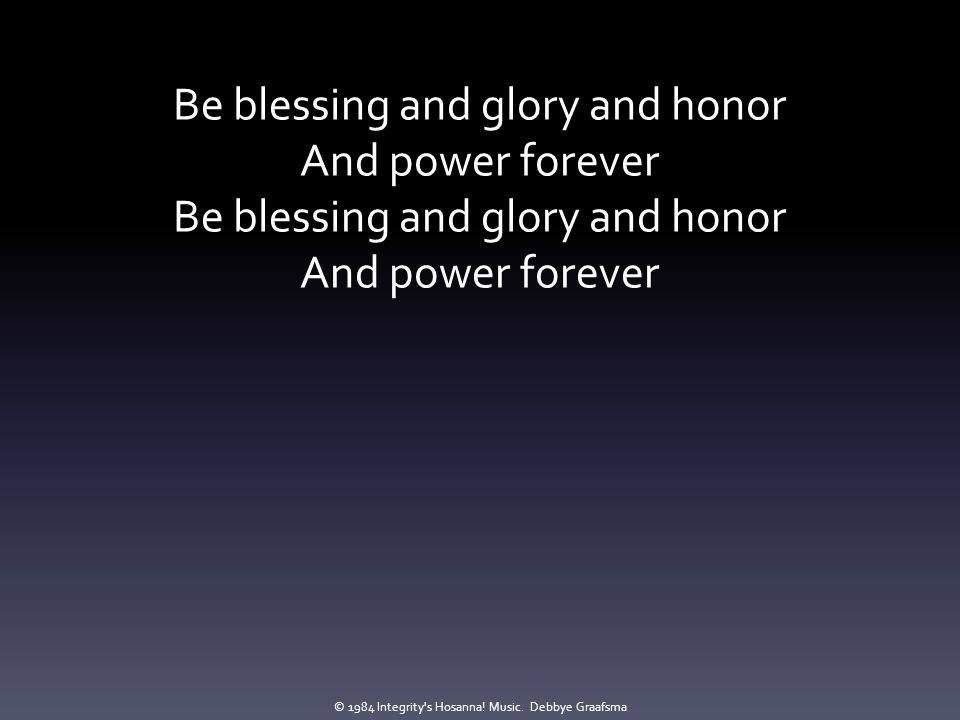 Be blessing and glory and honor And power forever