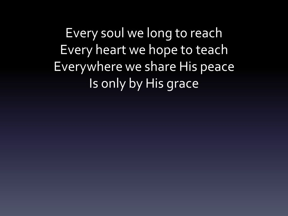 Every soul we long to reach Every heart we hope to teach