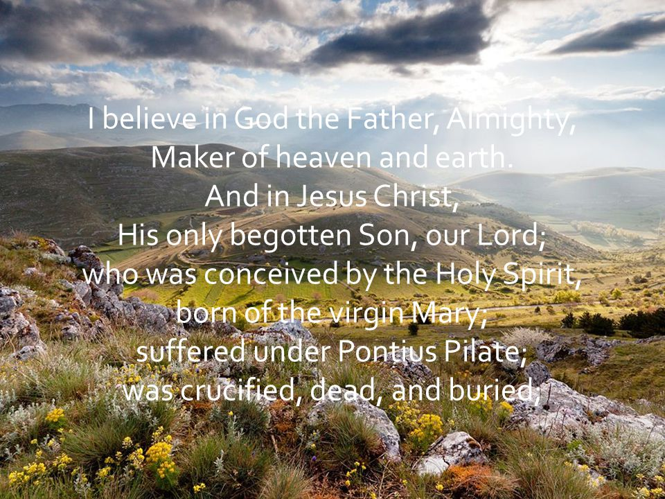 I believe in God the Father, Almighty, Maker of heaven and earth.