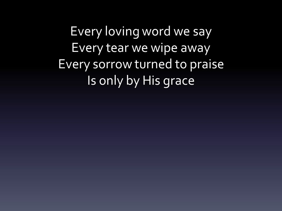 Every loving word we say Every tear we wipe away