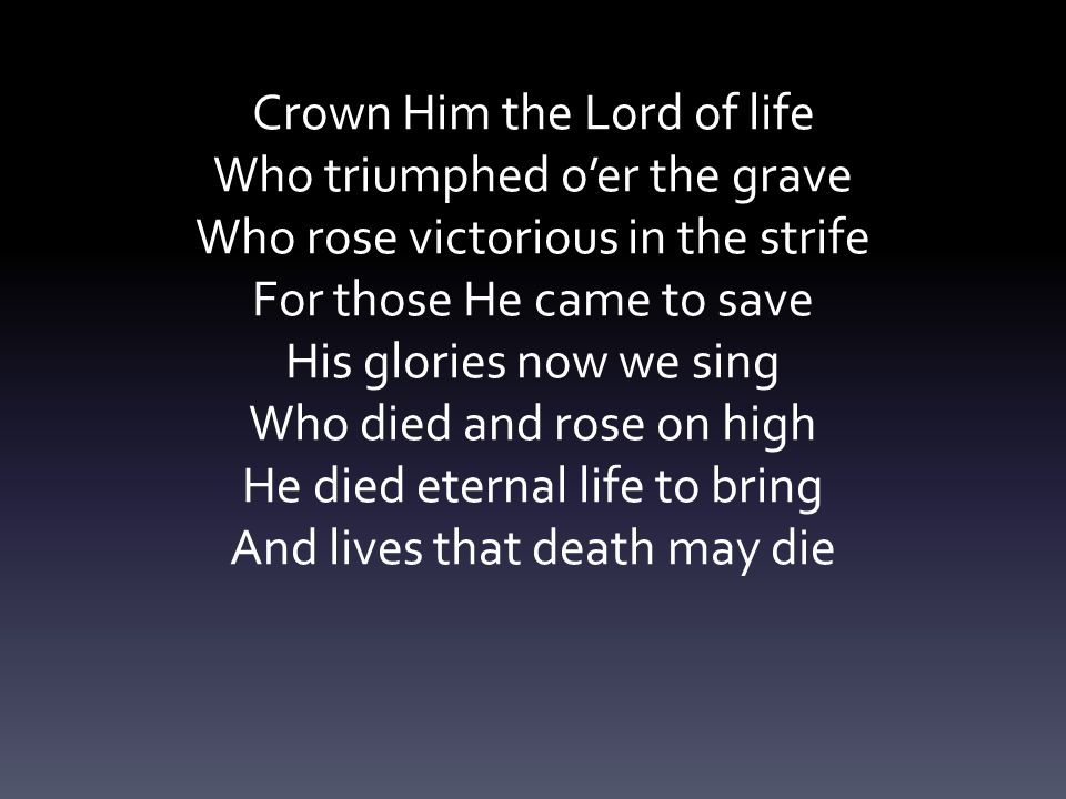 Crown Him the Lord of life Who triumphed o'er the grave