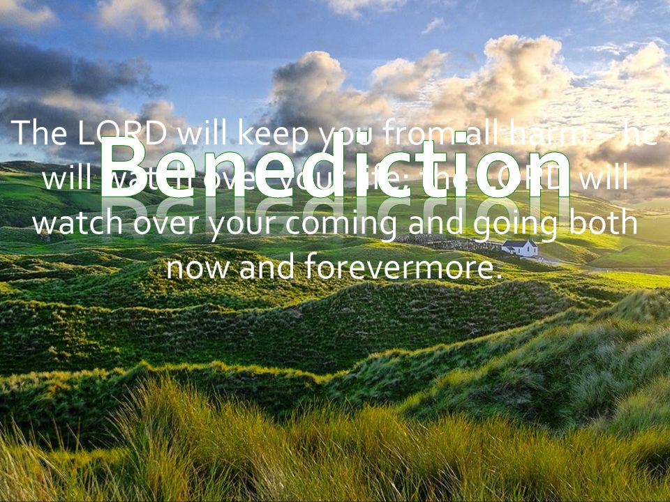 The LORD will keep you from all harm – he will watch over your life; the LORD will watch over your coming and going both now and forevermore.