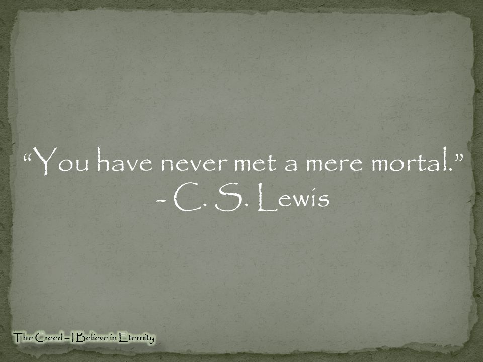 You have never met a mere mortal.
