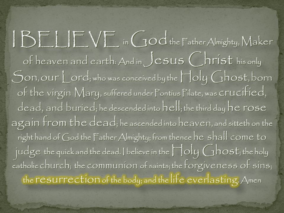 I BELIEVE in God the Father Almighty, Maker of heaven and earth: And in Jesus Christ his only Son, our Lord; who was conceived by the Holy Ghost, born of the virgin Mary, suffered under Pontius Pilate, was crucified, dead, and buried; he descended into hell; the third day he rose again from the dead; he ascended into heaven, and sitteth on the right hand of God the Father Almighty; from thence he shall come to judge the quick and the dead.