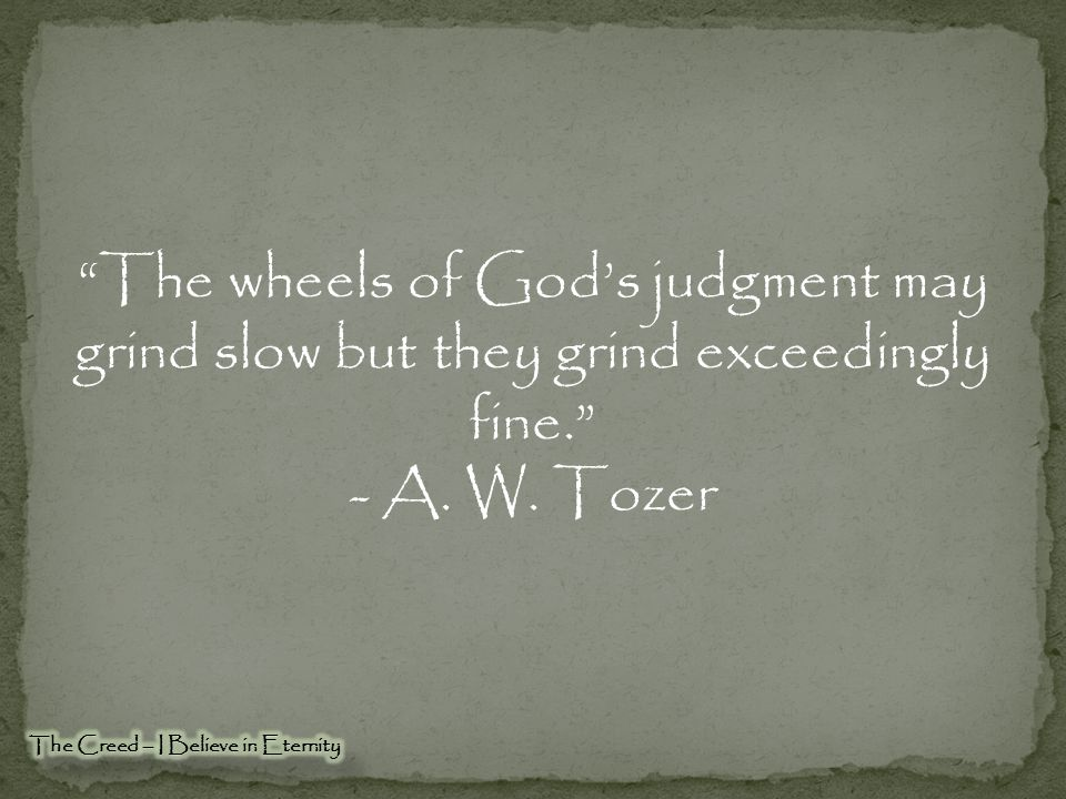 The wheels of God's judgment may grind slow but they grind exceedingly fine.