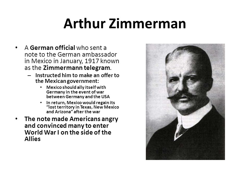 Arthur Zimmerman A German official who sent a note to the German ambassador in Mexico in January, 1917 known as the Zimmermann telegram.
