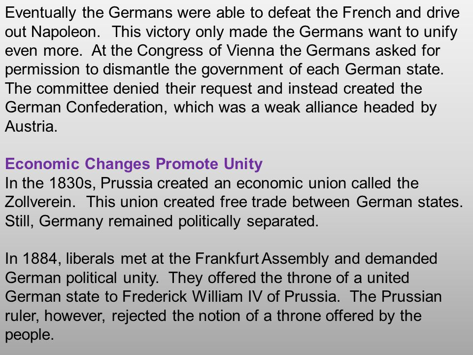 Eventually the Germans were able to defeat the French and drive out Napoleon. This victory only made the Germans want to unify even more. At the Congress of Vienna the Germans asked for permission to dismantle the government of each German state. The committee denied their request and instead created the German Confederation, which was a weak alliance headed by Austria.