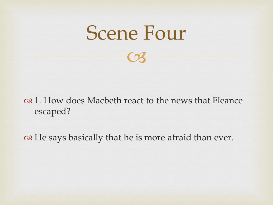 Scene Four 1. How does Macbeth react to the news that Fleance escaped