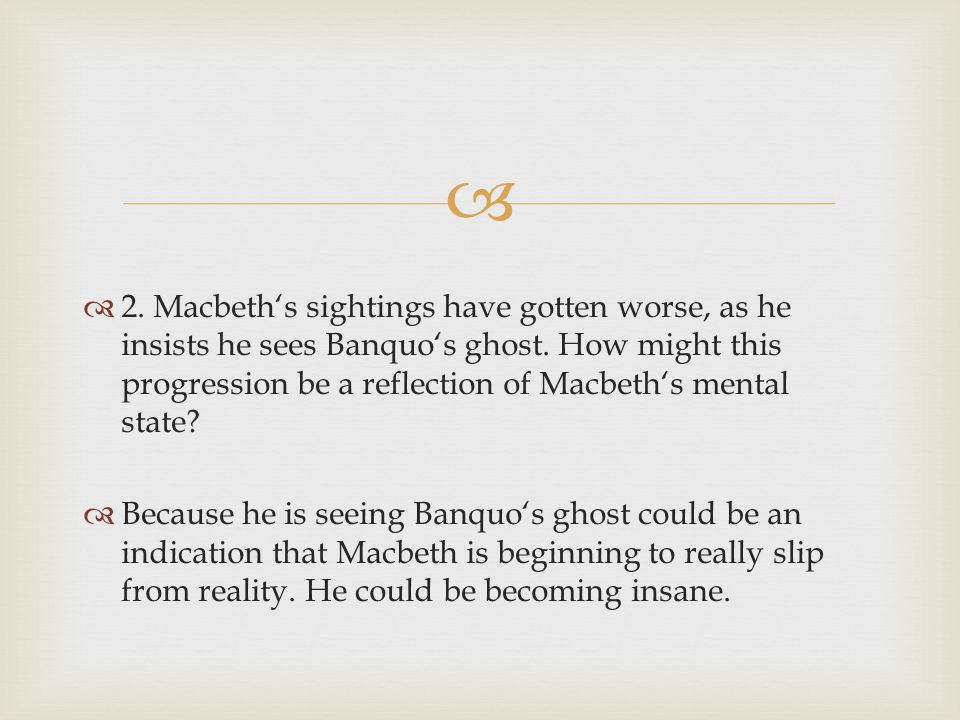 2. Macbeth's sightings have gotten worse, as he insists he sees Banquo's ghost. How might this progression be a reflection of Macbeth's mental state
