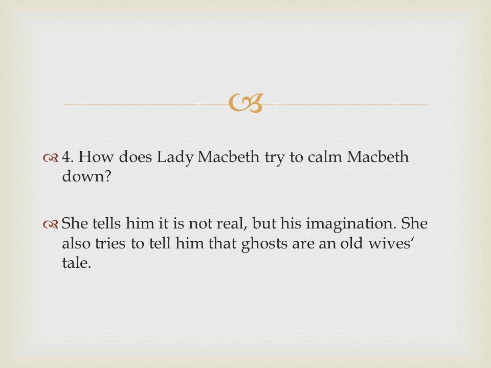 4. How does Lady Macbeth try to calm Macbeth down