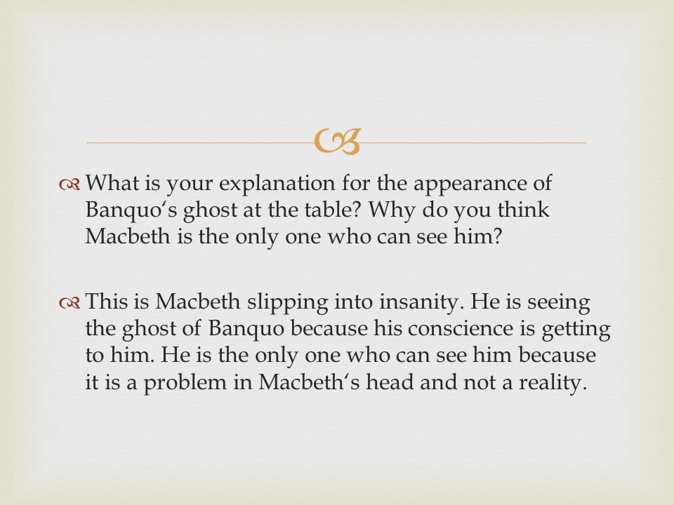 What is your explanation for the appearance of Banquo's ghost at the table Why do you think Macbeth is the only one who can see him