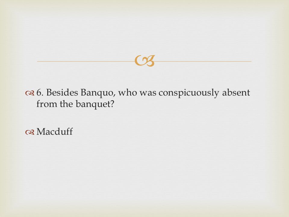 6. Besides Banquo, who was conspicuously absent from the banquet