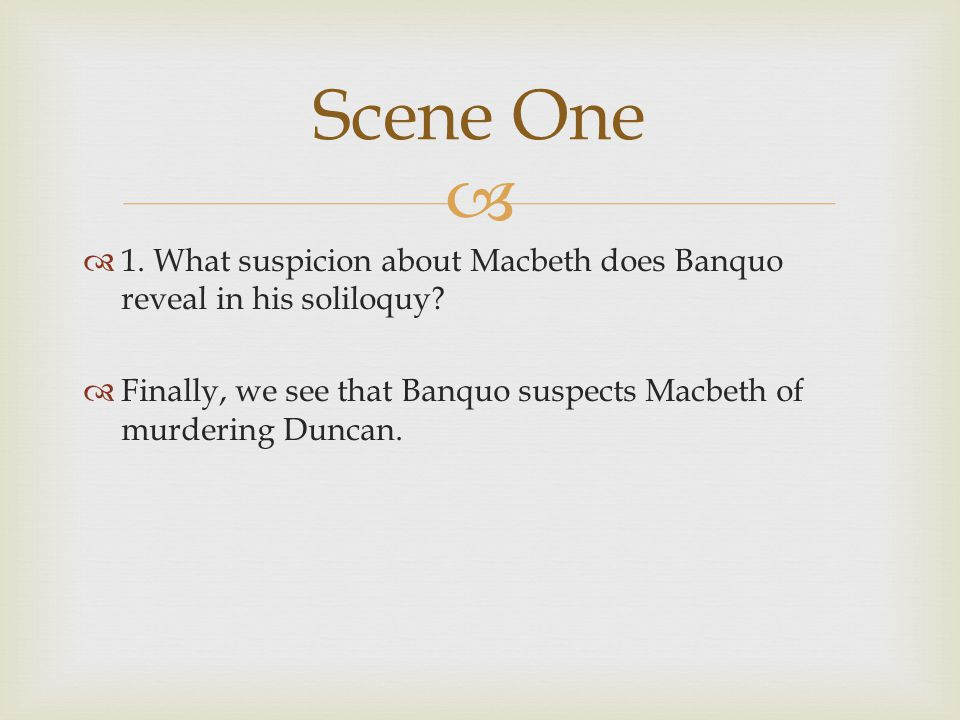 Scene One 1. What suspicion about Macbeth does Banquo reveal in his soliloquy.